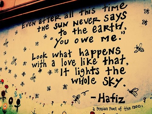I didn't want to put up one of the heartrending images that I'm sure we have all been seeing on the news. So instead I'm placing this picture of a beautiful quote from Hafiz, a 14th century Persian poet. If only we could all read this and feel the same way towards each other.